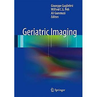 Geriatric Imaging by Edited by Giuseppe Guglielmi & Edited by Wilfred C G Peh & Edited by Ali Guermazi