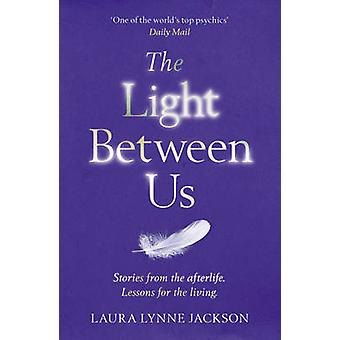 The Light Between Us - Lessons from Heaven That Teach Us to Live Bette