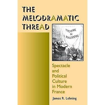 The Melodramatic Thread Spectacle and Political Culture in Modern France by Lehning & James R.