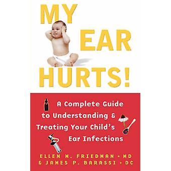 My Ear Hurts A Complete Guide to Understanding and Treating Your Childs Ear Infections by Friedman & Ellen M.