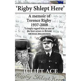 Rigby Shlept Here A Memoir of Terence Rigby 19372008 by Ace & Juliet