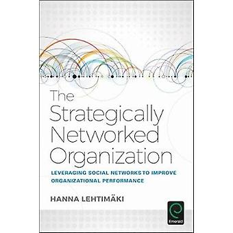 The Strategically Networked Organization Leveraging Social Networks to Improve Organizational Performance by Lehtimaki & Hanna