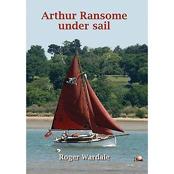 Arthur Ransome Under Sail by Roger Wardale