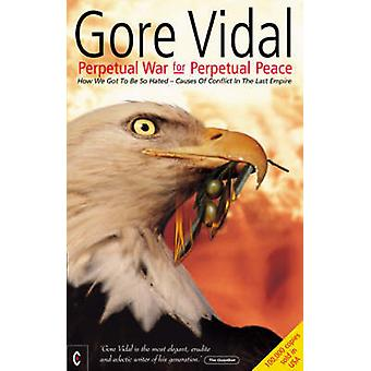 Perpetual War for Perpetual Peace  How We Got to be So Hated Causes of Conflict in the Last Empire by Gore Vidal