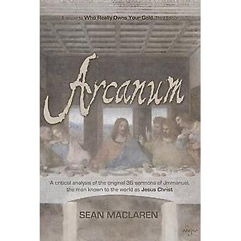 Arcanum A critical analysis of the original 36 sermons of Jmmanuel the man known to the world as Jesus Christ by Maclaren & Sean