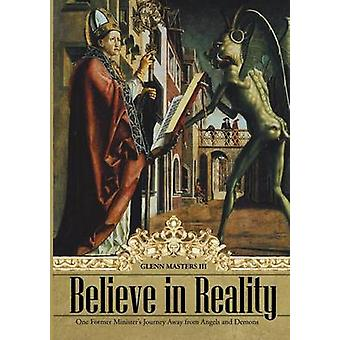 Believe in Reality One Former Ministers Journey Away from Angels and Demons by Masters III & Glenn