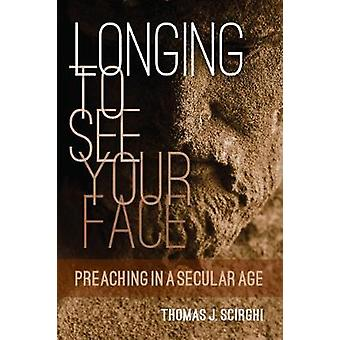 Longing to See Your Face Preaching in a Secular Age by Scirghi & Thomas J
