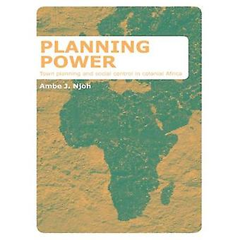 Planning Power  Town Planning and Social Control in Colonial Africa by Njoh & Ambe