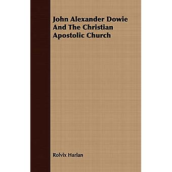 John Alexander Dowie And The Christian Apostolic Church by Harlan & Rolvix