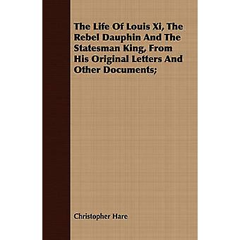 The Life Of Louis Xi The Rebel Dauphin And The Statesman King From His Original Letters And Other Documents by Hare & Christopher
