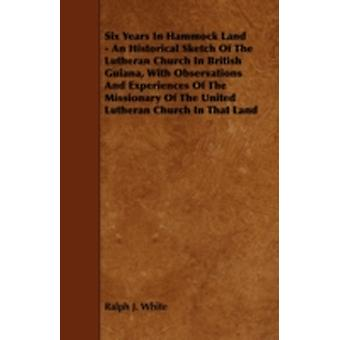 Six Years In Hammock Land  An Historical Sketch Of The Lutheran Church In British Guiana With Observations And Experiences Of The Missionary Of The United Lutheran Church In That Land by White & Ralph J.