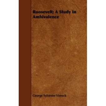 Roosevelt A Study In Ambivalence by Viereck & George Sylvester