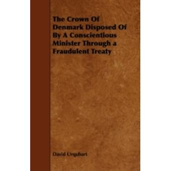 The Crown of Denmark Disposed of by a Conscientious Minister Through a Fraudulent Treaty by Urquhart & David