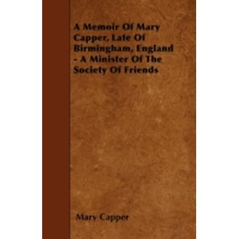 A Memoir Of Mary Capper Late Of Birmingham England  A Minister Of The Society Of Friends by Capper & Mary