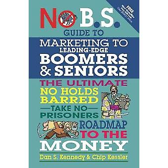 No B.S. Guide to Marketing to Leading Edge Boomers  Seniors by Kennedy & Dan S.