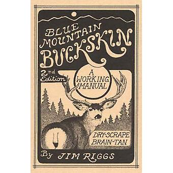 Blue Mountain Buckskin - A Working Manual for Dry-Scrape Braintan by J