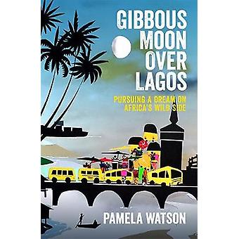 Gibbous Moon Over Lagos - Pursuing a Dream on Africa's Wild Side by Pa