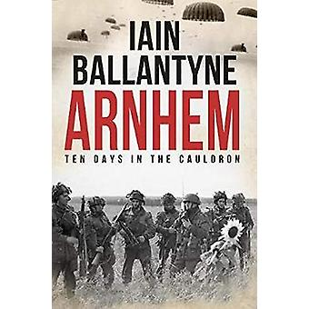 Arnhem - Ten Days in The Cauldron by Iain Ballantyne - 9781913099244 B