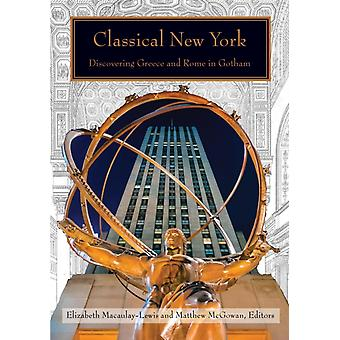 Classical New York  Discovering Greece and Rome in Gotham by Contributions by Elizabeth Macaulay Lewis & Contributions by Matthew McGowan & Contributions by Elizabeth Bartman & Contributions by Maryl B Gensheimer & Contributions by Francis Morrone & Contributio