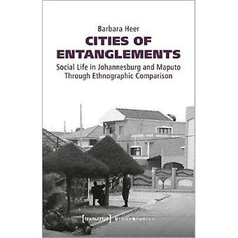 Cities of Entanglements  Social Life in Johannesburg and Maputo Through Ethnographic Comparison by Barbara Heer