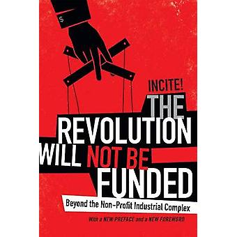The Revolution Will Not Be Funded  Beyond the NonProfit Industrial Complex by Incite Women of Color Against Violence