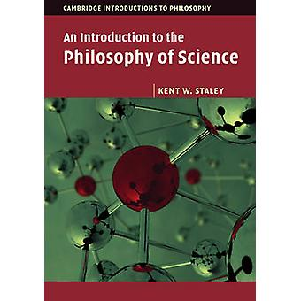 An Introduction to the Philosophy of Science by Kent W. Staley - 9780