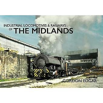 Industrial Locomotives & Railways of The Midlands by Gordon Edgar
