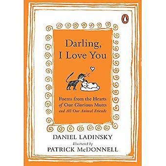 Liebling, ich liebe dich: Gedichte aus den Herzen unserer glorreichen Köter und unsere tierischen Freunde