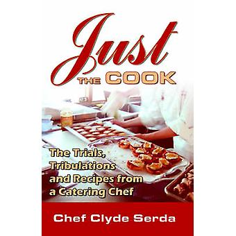 Just the Cook Trials Tribulations and Recipes for a Catering Chef by Serda & Chef & Clyde