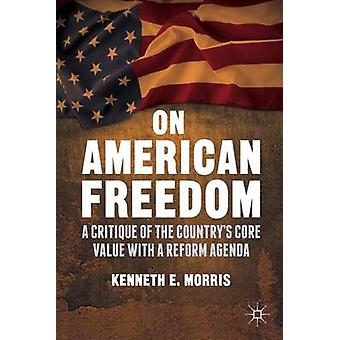 On American Freedom A Critique of the Countrys Core Value with a Reform Agenda by Morris & Kenneth E.