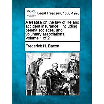 A Treatise on the Law of Life and Accident Insurance Including Benefit Societies and Voluntary Associations. Volume 1 of 2 by Bacon & Frederick Hampden