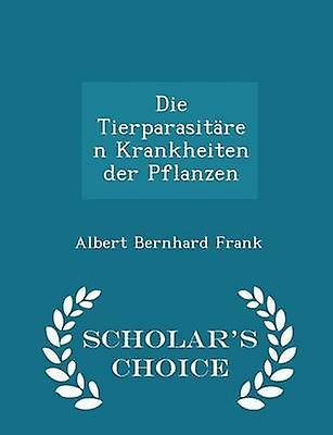 Die Tierparasitren Krankheiten der Pflanzen  Scholars Choice Edition by Frank & Albert Bernhard