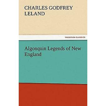 Algonquin Legends of New England by Leland & Charles Godfrey