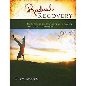 Radical Recovery - Transforming the Despair of Your Divorce Into an  U
