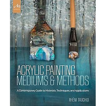 Acrylic Painting Mediums and Methods - A Contemporary Guide to Materia