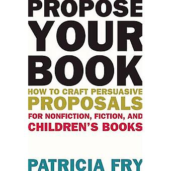 Propose Your Book - How to Craft Persuasive Proposals for Nonfiction -