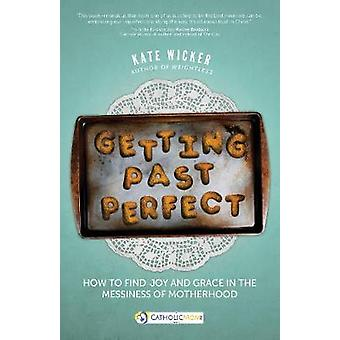 Getting Past Perfect How to Find Joy and Grace in the Messiness of Motherhood par Kate Wicker