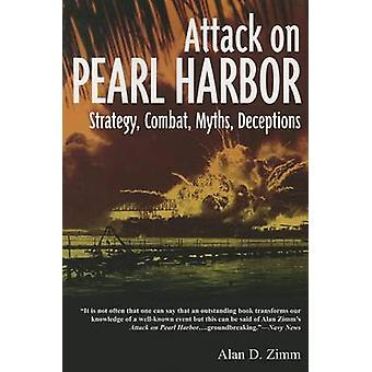 The Attack on Pearl Harbor Strategy Combat Myths Deceptions par Alan D Zimm