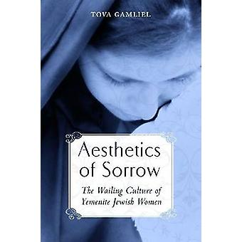 Aesthetics of Sorrow The Wailing Culture of Yemenite Jewish Women by Gamliel & Tova