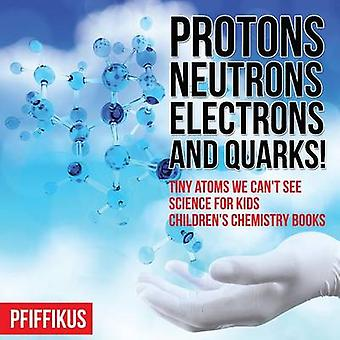 Protons Neutrons Electrons and Quarks Tiny Atoms We Cant See  Science for Kids  Childrens Chemistry Books by Pfiffikus
