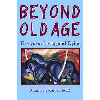 Beyond Old Age Essays on Living and Dying by Roeper & Ed D. Annemarie