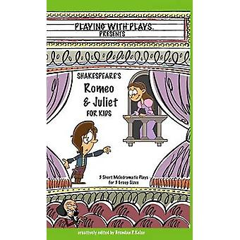 Shakespeares Romeo  Juliet for Kids 3 Short Melodramatic Plays for 3 Group Sizes by Kelso & Brendan P