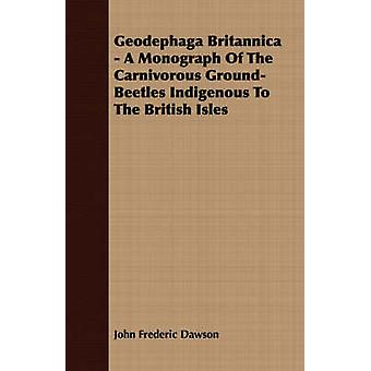 Geodephaga Britannica  A Monograph Of The Carnivorous GroundBeetles Indigenous To The British Isles by Dawson & John Frederic