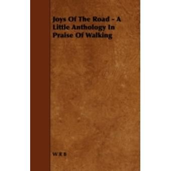 Joys of the Road  A Little Anthology in Praise of Walking by W.R.B.