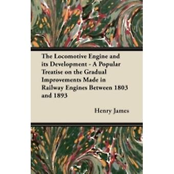 The Locomotive Engine and its Development  A Popular Treatise on the Gradual Improvements Made in Railway Engines Between 1803 and 1893 by Stretton & Clement E.