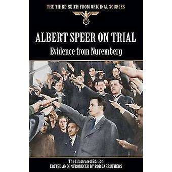 Albert Speer On Trial  Evidence from Nuremberg  The Illustrated Edition by Carruthers & Bob