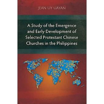 A Study of the Emergence and Early Development of Selected Protestant Chinese Churches in the Philippines by Uayan & Jean Uy