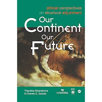 Our Continent Our Future. African Perspectives on Structural Adjustment by Mkandawire & Thandika
