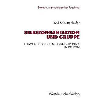 Selbstorganisation und Gruppe  Entwicklungs und Steuerungsprozesse in Gruppen by Schattenhofer & Karl