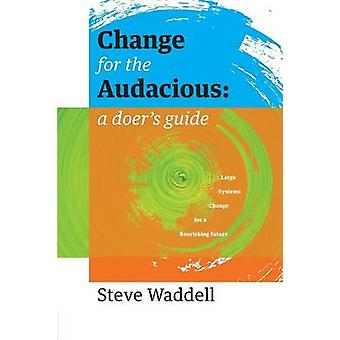 Change for the Audacious a doers guide to Large Systems Change for flourishing futures by Waddell & Steve John